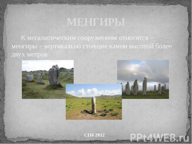 МЕНГИРЫ К мегалитическим сооружениям относятся – менгиры – вертикально стоящие камни высотой более двух метров