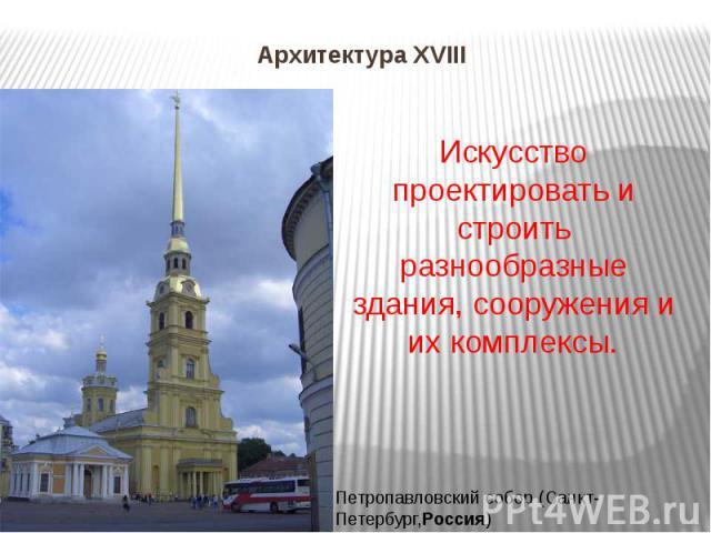 Архитектура XVIII Искусство проектировать и строить разнообразные здания, сооружения и их комплексы.