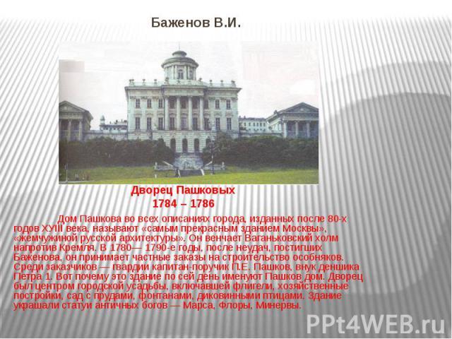 Баженов В.И. Дом Пашкова во всех описаниях города, изданных после 80-х годов ХУIII века, называют «самым прекрасным зданием Москвы», «жемчужиной русской архитектуры». Он венчает Ваганьковский холм напротив Кремля. В 1780— 1790-е годы, после неудач, …