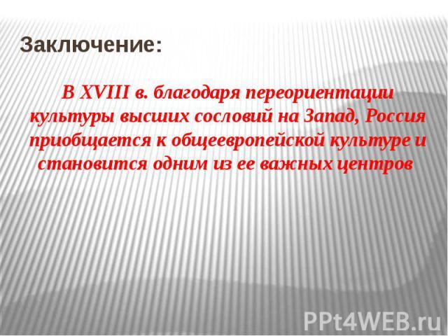 Заключение: В ХVIII в. благодаря переориентации культуры высших сословий на Запад, Россия приобщается к общеевропейской культуре и становится одним из ее важных центров