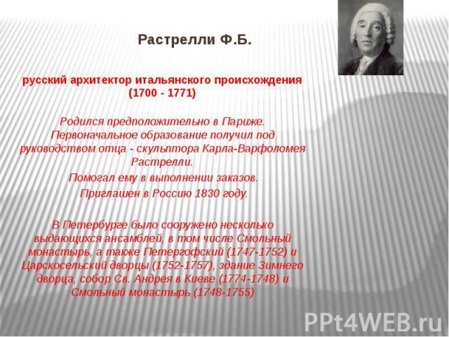 Растрелли Ф.Б. русский архитектор итальянского происхождения (1700 - 1771) Родился предположительно в Париже. Первоначальное образование получил под руководством отца - скульптора Карла-Варфоломея Растрелли. Помогал ему в выполнении заказов. Приглаш…