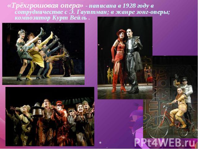 «Трёхгрошовая опера» - написана в 1928 году в сотрудничестве с Э. Гауптман; в жанре зонг-оперы; композитор Курт Вейль . «Трёхгрошовая опера» - написана в 1928 году в сотрудничестве с Э. Гауптман; в жанре зонг-оперы; композитор Курт Вейль .