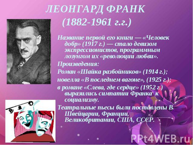 Название первой его книги — «Человек добр» (1917 г.) — стало девизом экспрессионистов, программным лозунгом их «революции любви». Название первой его книги — «Человек добр» (1917 г.) — стало девизом экспрессионистов, программным лозунгом их «революц…