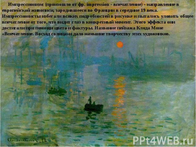 Импрессионизм (произошло от фр. impression - впечатление) - направление в европейской живописи, зародившееся во Франции в середине 19 века. Импрессионисты избегали всяких подробностей в рисунке и пытались уловить общее впечатление от того, что видит…
