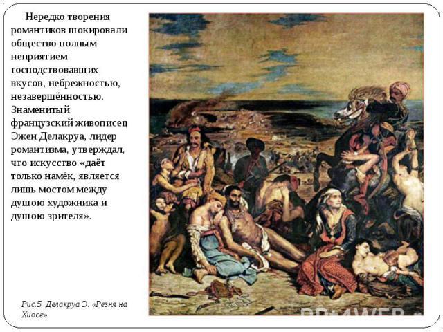 Нередко творения романтиков шокировали общество полным неприятием господствовавших вкусов, небрежностью, незавершённостью. Знаменитый французский живописец Эжен Делакруа, лидер романтизма, утверждал, что искусство «даёт только намёк, является лишь м…