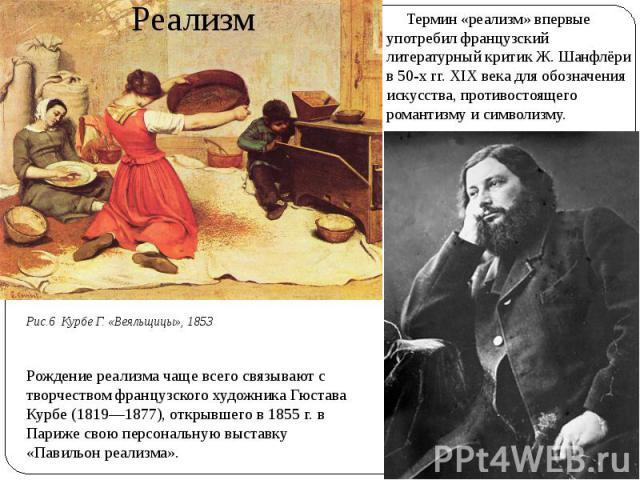 Реализм Термин «реализм» впервые употребил французский литературный критик Ж. Шанфлёри в 50-х гг. XIX века для обозначения искусства, противостоящего романтизму и символизму.