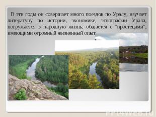 В эти годы он совершает много поездок по Уралу, изучает литературу по истории, э