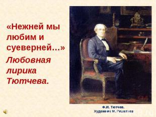 «Нежней мы любим и суеверней…» Любовная лирика Тютчева.