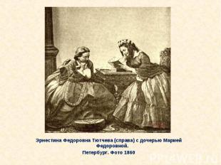 Эрнестина Федоровна Тютчева (справа) с дочерью Марией Федоровной. Эрнестина Федо