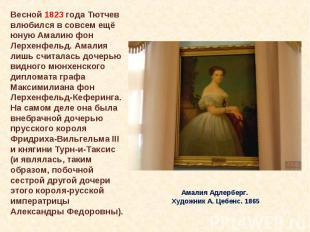 Весной 1823 года Тютчев влюбился в совсем ещё юную Амалию фон Лерхенфельд. Амали