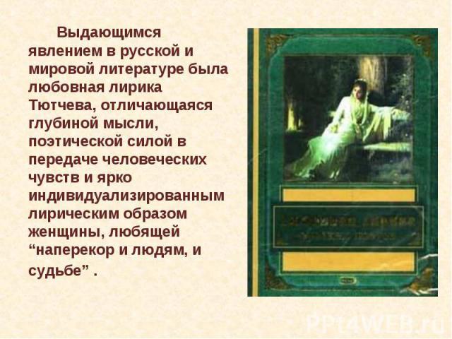 """Выдающимся явлением в русской и мировой литературе была любовная лирика Тютчева, отличающаяся глубиной мысли, поэтической силой в передаче человеческих чувств и ярко индивидуализированным лирическим образом женщины, любящей """"наперекор и людям, и суд…"""
