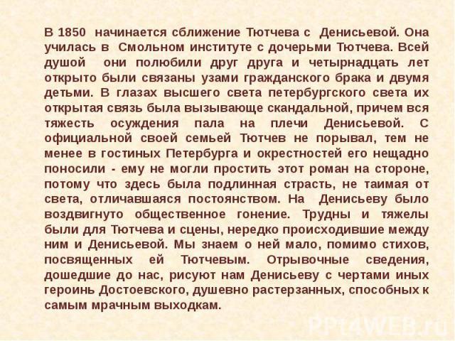 В 1850 начинается сближение Тютчева с Денисьевой. Она училась в Смольном институте с дочерьми Тютчева. Всей душой они полюбили друг друга и четырнадцать лет открыто были связаны узами гражданского брака и двумя детьми. В глазах высшего света петербу…