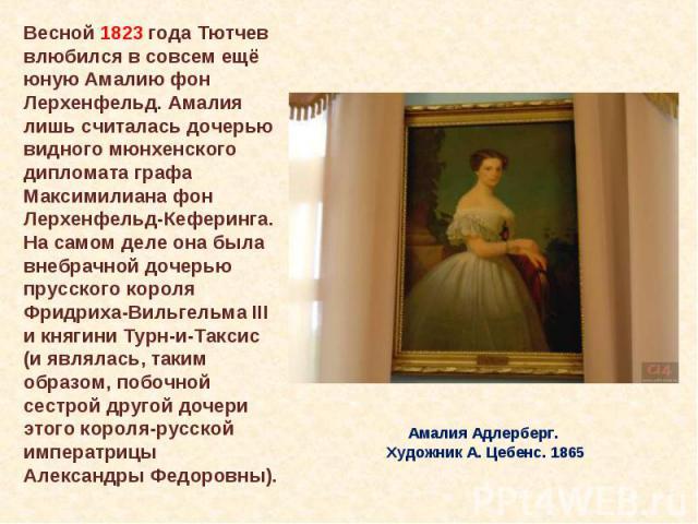Весной 1823 года Тютчев влюбился в совсем ещё юную Амалию фон Лерхенфельд. Амалия лишь считалась дочерью видного мюнхенского дипломата графа Максимилиана фон Лерхенфельд-Кеферинга. На самом деле она была внебрачной дочерью прусского короля Фридриха-…