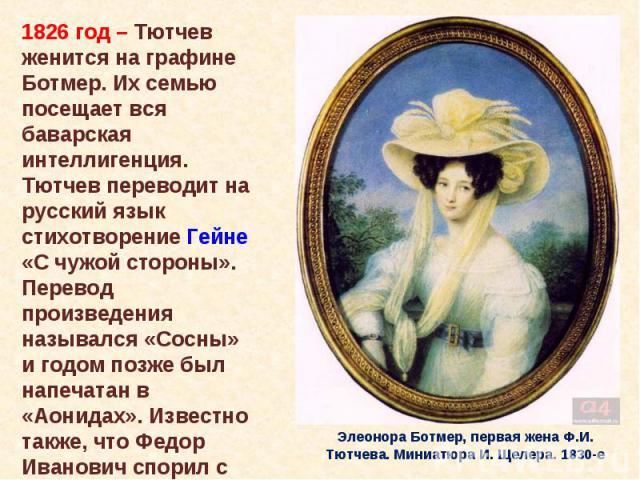 1826 год – Тютчев женится на графине Ботмер. Их семью посещает вся баварская интеллигенция. Тютчев переводит на русский язык стихотворение Гейне «С чужой стороны». Перевод произведения назывался «Сосны» и годом позже был напечатан в «Аонидах». Извес…