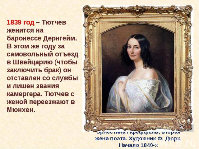1839 год – Тютчев женится на баронессе Дернгейм. В этом же году за самовольный отъезд в Швейцарию (чтобы заключить брак) он отставлен со службы и лишен звания камергера. Тютчев с женой переезжают в Мюнхен. 1839 год – Тютчев женится на баронессе Дерн…