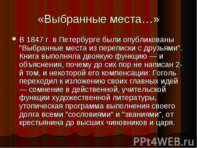 """В 1847 г. в Петербурге были опубликованы """"Выбранные места из переписки с друзьями"""". Книга выполняла двоякую функцию — и объяснения, почему до сих пор не написан 2-й том, и некоторой его компенсации: Гоголь переходил к изложению своих главн…"""