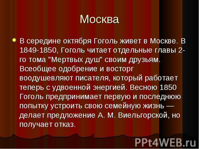 """В середине октября Гоголь живет в Москве. В 1849-1850, Гоголь читает отдельные главы 2-го тома """"Мертвых душ"""" своим друзьям. Всеобщее одобрение и восторг воодушевляют писателя, который работает теперь с удвоенной энергией. Весною 1850 Гогол…"""