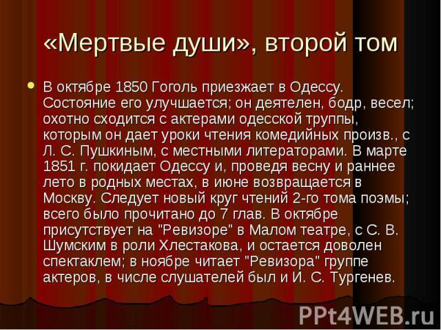 В октябре 1850 Гоголь приезжает в Одессу. Состояние его улучшается; он деятелен, бодр, весел; охотно сходится с актерами одесской труппы, которым он дает уроки чтения комедийных произв., с Л. С. Пушкиным, с местными литераторами. В марте 1851 г. пок…