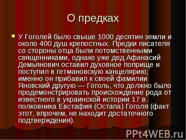 У Гоголей было свыше 1000 десятин земли и около 400 душ крепостных. Предки писателя со стороны отца были потомственными священниками, однако уже дед Афанасий Демьянович оставил духовное поприще и поступил в гетмановскую канцелярию; именно он прибави…