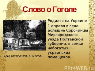 Слово о Гоголе Родился на Украине 1 апреля в селе Большие Сорочинцы Миргородског