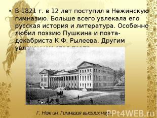 В 1821 г. в 12 лет поступил в Нежинскую гимназию. Больше всего увлекала его русс