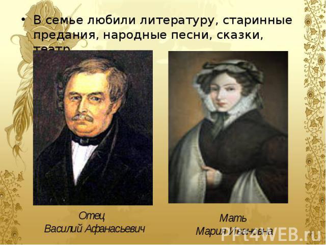 В семье любили литературу, старинные предания, народные песни, сказки, театр. В семье любили литературу, старинные предания, народные песни, сказки, театр.