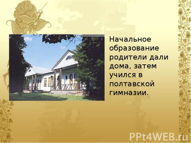 Начальное образование родители дали дома, затем учился в полтавской гимназии. Начальное образование родители дали дома, затем учился в полтавской гимназии.
