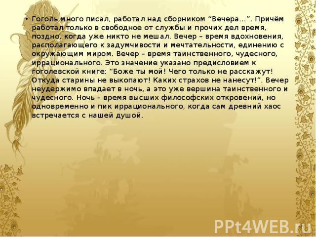 """Гоголь много писал, работал над сборником """"Вечера…"""". Причём работал только в свободное от службы и прочих дел время, поздно, когда уже никто не мешал. Вечер – время вдохновения, располагающего к задумчивости и мечтательности, единению с окружающим м…"""