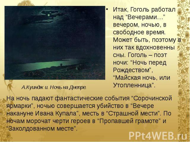 """Итак, Гоголь работал над """"Вечерами…"""" вечером, ночью, в свободное время. Может быть, поэтому в них так вдохновенны сны. Гоголь – поэт ночи: """"Ночь перед Рождеством"""", """"Майская ночь, или Утопленница"""". Итак, Гоголь работал над """"Вечерами…"""" вечером, ночью,…"""