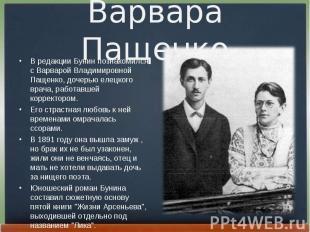 В редакции Бунин познакомился с Ваpваpой Владимиpовной Пащенко, дочерью елецкого