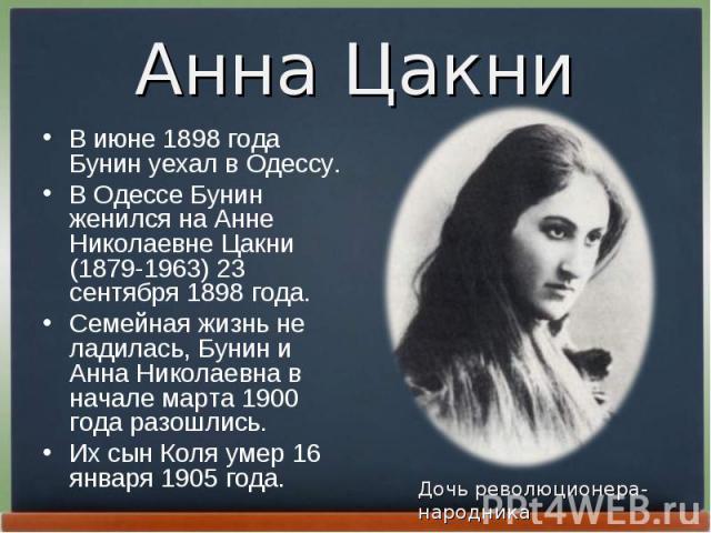 В июне 1898 года Бунин уехал в Одессу. В июне 1898 года Бунин уехал в Одессу. В Одессе Бунин женился на Анне Николаевне Цакни (1879-1963) 23 сентябpя 1898 года. Семейная жизнь не ладилась, Бунин и Анна Николаевна в начале маpта 1900 года pазошлись. …