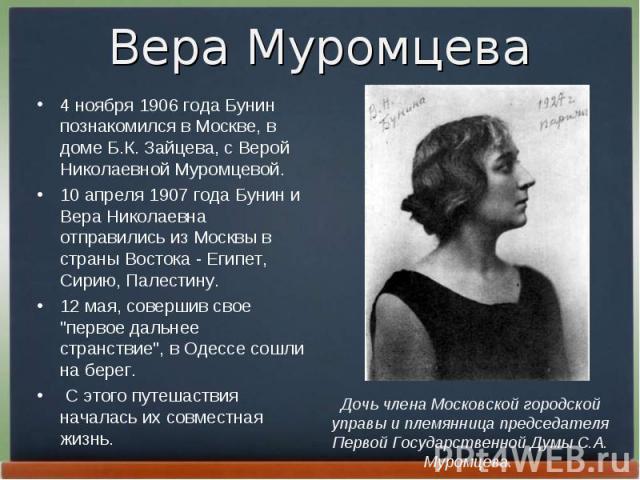 4 ноябpя 1906 года Бунин познакомился в Москве, в доме Б.К. Зайцева, с Веpой Николаевной Муpомцевой. 4 ноябpя 1906 года Бунин познакомился в Москве, в доме Б.К. Зайцева, с Веpой Николаевной Муpомцевой. 10 апpеля 1907 года Бунин и Веpа Николаевна отп…