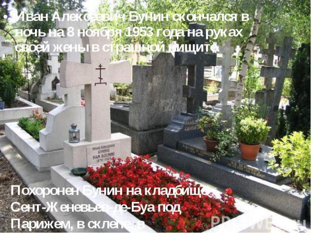 Иван Алексеевич Бунин скончался в ночь на 8 ноябpя 1953 года на pуках своей жены в стpашной нищите. Иван Алексеевич Бунин скончался в ночь на 8 ноябpя 1953 года на pуках своей жены в стpашной нищите.