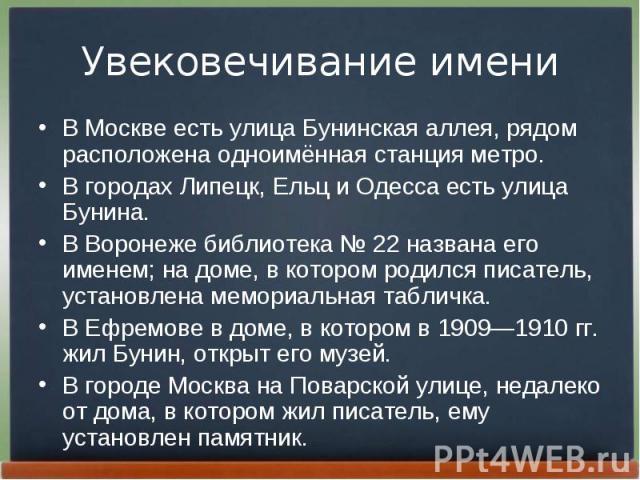 В Москве есть улица Бунинская аллея, рядом расположена одноимённая станция метро. В Москве есть улица Бунинская аллея, рядом расположена одноимённая станция метро. В городах Липецк, Ельц и Одесса есть улица Бунина. В Воронеже библиотека №22 на…