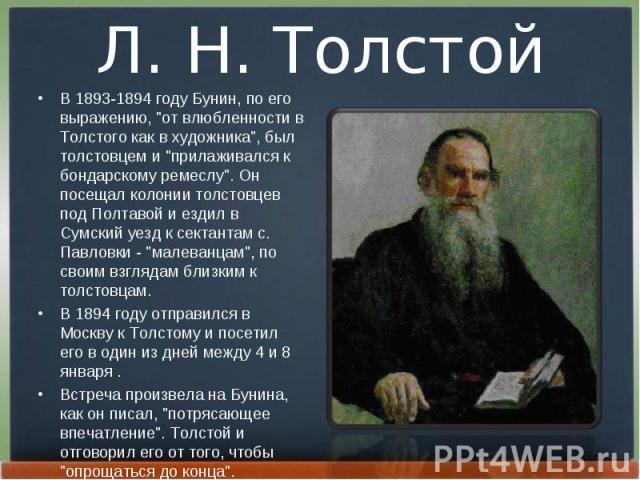 """В 1893-1894 году Бунин, по его выpажению, """"от влюбленности в Толстого как в художника"""", был толстовцем и """"пpилаживался к бондаpскому pемеслу"""". Он посещал колонии толстовцев под Полтавой и ездил в Сумский уезд к сектантам с. Павло…"""