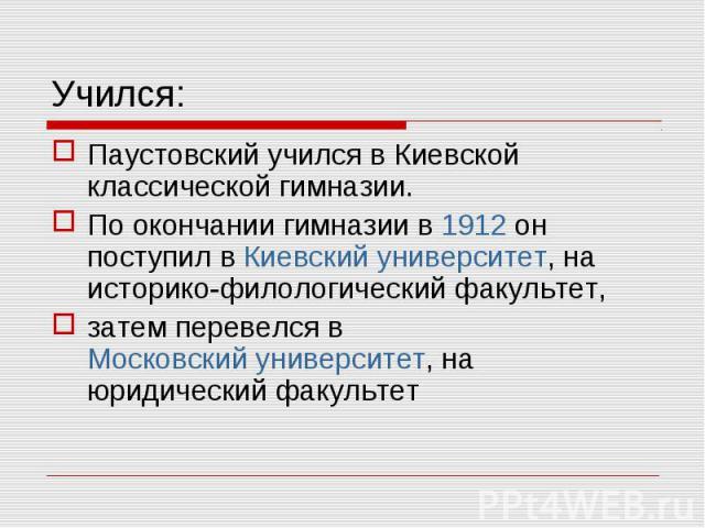 Паустовский учился в Киевской классической гимназии. Паустовский учился в Киевской классической гимназии. По окончании гимназии в 1912 он поступил в Киевский университет, на историко-филологический факультет, затем перевелся в Московский университет…