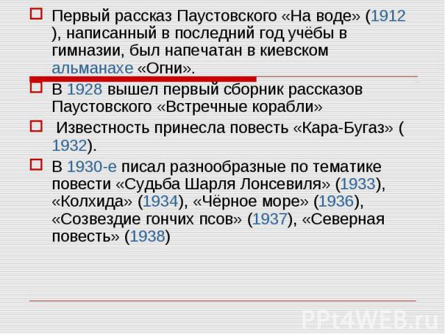 Первый рассказ Паустовского «На воде» (1912 ), написанный в последний год учёбы в гимназии, был напечатан в киевском альманахе «Огни». Первый рассказ Паустовского «На воде» (1912 ), написанный в последний год учёбы в гимназии, был напечатан в киевск…