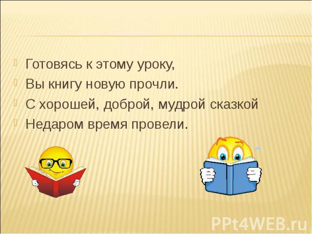 Готовясь к этому уроку, Готовясь к этому уроку, Вы книгу новую прочли. С хорошей, доброй, мудрой сказкой Недаром время провели.