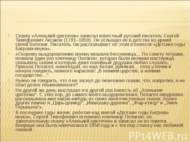 Сказку «Аленький цветочек» записал известный русский писатель Сергей Тимофеевич Аксаков (1791–1859). Он услышал ее в детстве во время своей болезни. Писатель так рассказывает об этом в повести «Детские годы Багрова-внука»: Сказку «Аленький цветочек»…