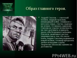 Андрей Соколов — советский человек, мирный труженик, ненавидящий войну, отнявшую