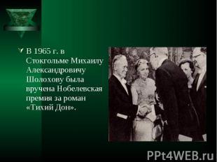 В 1965 г. в Стокгольме Михаилу Александровичу Шолохову была вручена Нобелевская