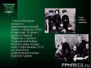 Учился Шолохов сначала в церковноприходской школе, а затем до 1918 г. в гимназии