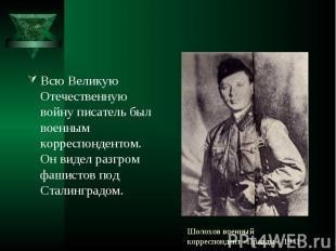 Всю Великую Отечественную войну писатель был военным корреспондентом. Он видел р