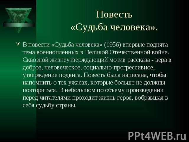 В повести «Судьба человека» (1956) впервые поднята тема военнопленных в Великой Отечественной войне. Сквозной жизнеутверждающий мотив рассказа - вера в доброе, человеческое, социально-прогрессивное, утверждение подвига. Повесть была написана, чтобы …
