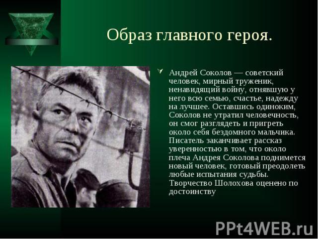 Андрей Соколов — советский человек, мирный труженик, ненавидящий войну, отнявшую у него всю семью, счастье, надежду на лучшее. Оставшись одиноким, Соколов не утратил человечность, он смог разглядеть и пригреть около себя бездомного мальчика. Писател…