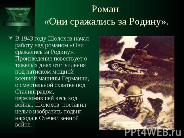 В 1943 году Шолохов начал работу над романом «Они сражались за Родину». Произведение повествует о тяжелых днях отступления под натиском мощной военной машины Германии, о смертельной схватке под Сталинградом, переломившей весь ход войны. Шолохов пост…