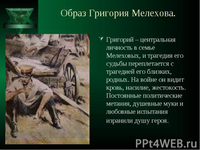 Григорий – центральная личность в семье Мелеховых, и трагедия его судьбы переплетается с трагедией его близких, родных. На войне он видит кровь, насилие, жестокость. Постоянные политические метания, душевные муки и любовные испытания изранили душу г…