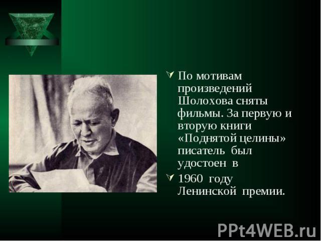 По мотивам произведений Шолохова сняты фильмы. За первую и вторую книги «Поднятой целины» писатель был удостоен в По мотивам произведений Шолохова сняты фильмы. За первую и вторую книги «Поднятой целины» писатель был удостоен в 1960 году Ленинской премии.