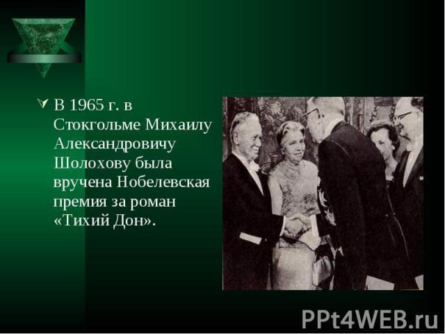 В 1965 г. в Стокгольме Михаилу Александровичу Шолохову была вручена Нобелевская премия за роман «Тихий Дон». В 1965 г. в Стокгольме Михаилу Александровичу Шолохову была вручена Нобелевская премия за роман «Тихий Дон».