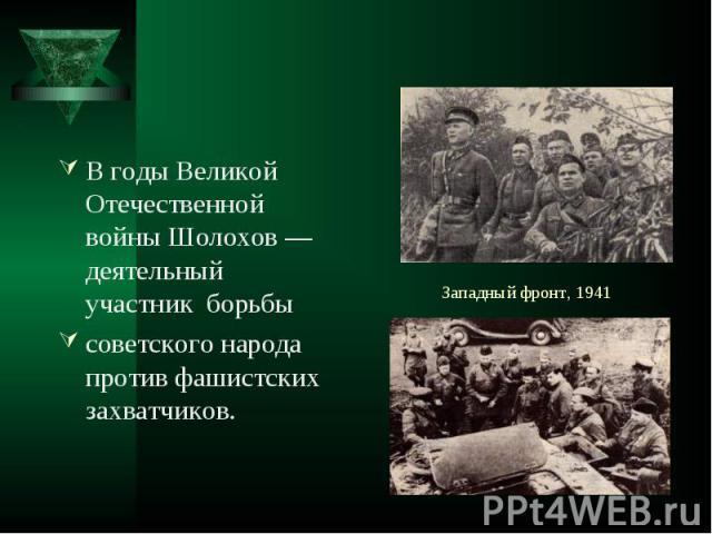 В годы Великой Отечественной войны Шолохов — деятельный участник борьбы В годы Великой Отечественной войны Шолохов — деятельный участник борьбы советского народа против фашистских захватчиков.